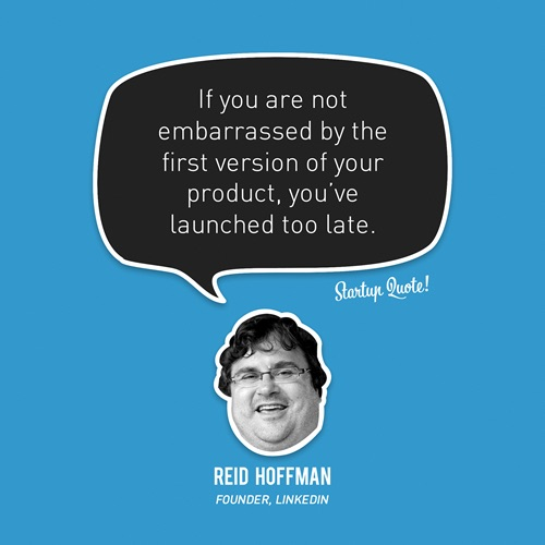 """If you are not embarrassed by the first version of your product, you've launched too late."" —Reid Hoffman, Founder, LinkedIn"